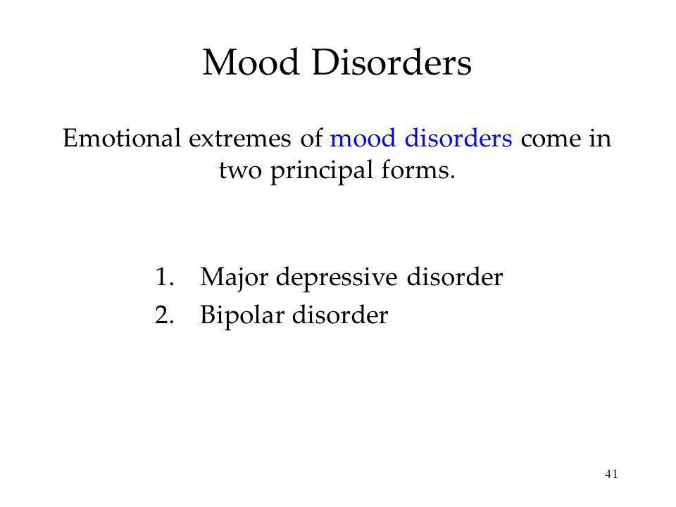 Emotional extremes of mood disorders come in two principal forms.