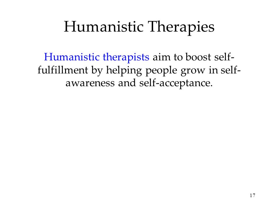 Humanistic Therapies Humanistic therapists aim to boost self-fulfillment by helping people grow in self-awareness and self-acceptance.
