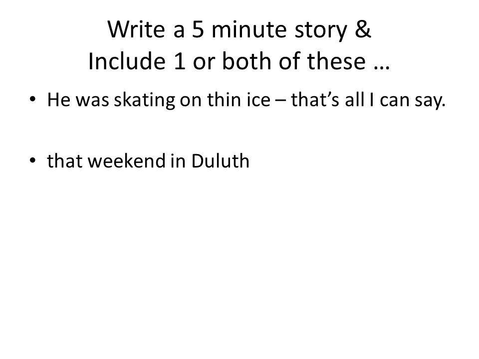Write a 5 minute story & Include 1 or both of these …