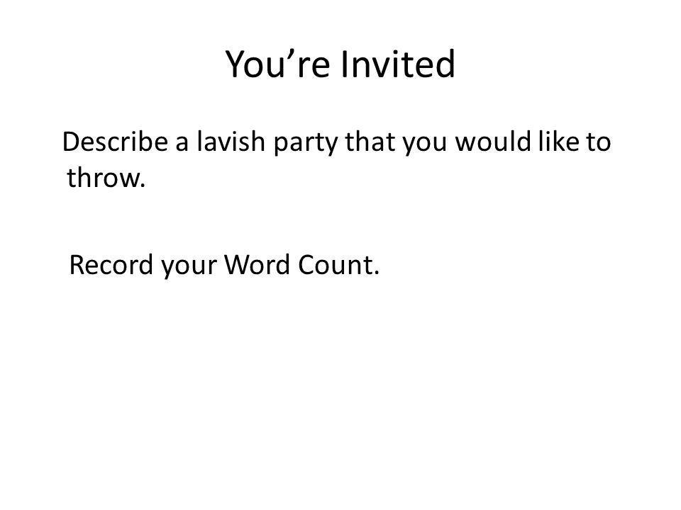 You're Invited Describe a lavish party that you would like to throw. Record your Word Count.