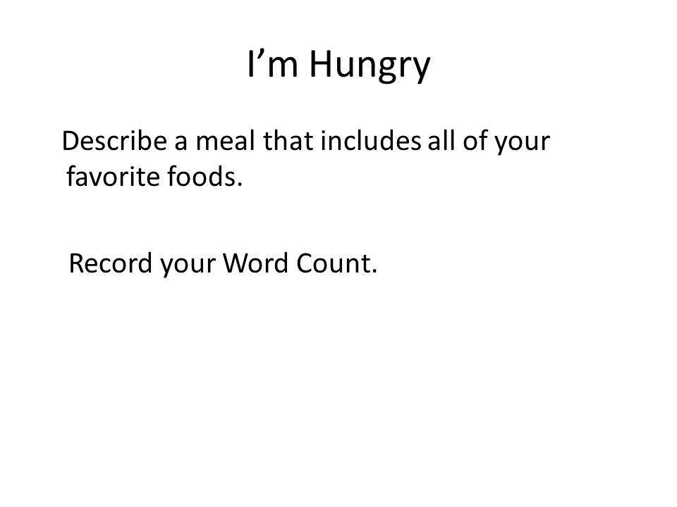 I'm Hungry Describe a meal that includes all of your favorite foods. Record your Word Count.