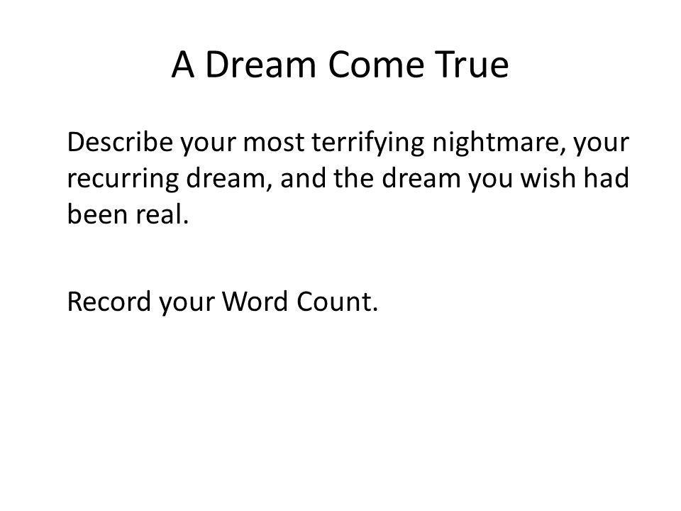 A Dream Come True Describe your most terrifying nightmare, your recurring dream, and the dream you wish had been real.