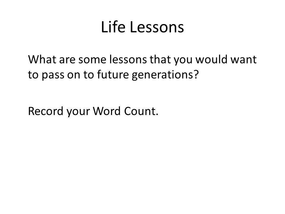 Life Lessons What are some lessons that you would want to pass on to future generations.