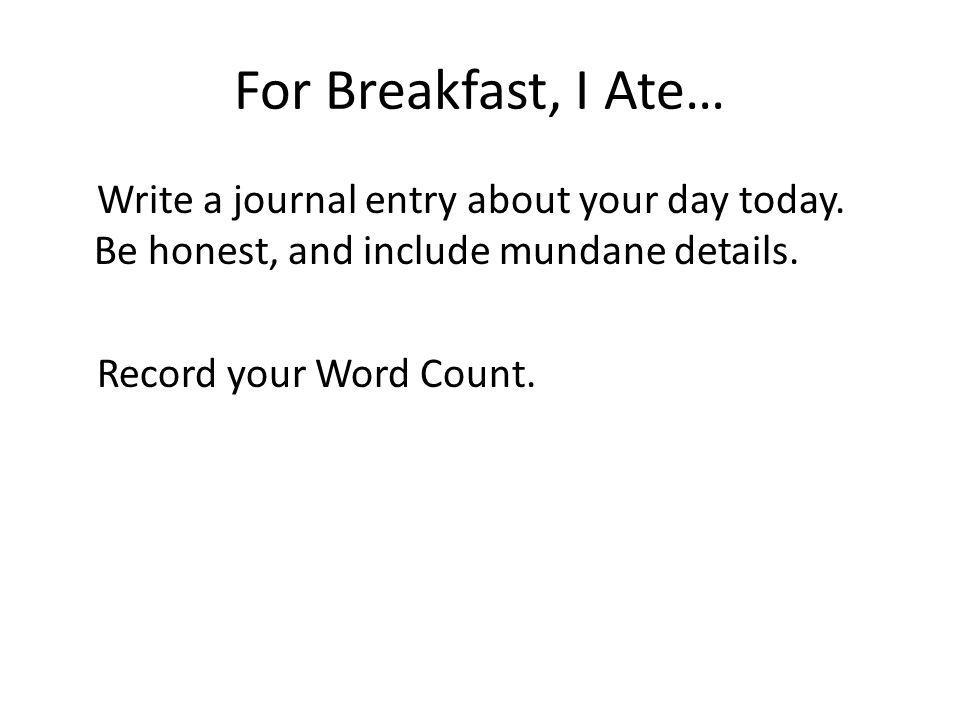 For Breakfast, I Ate… Write a journal entry about your day today.