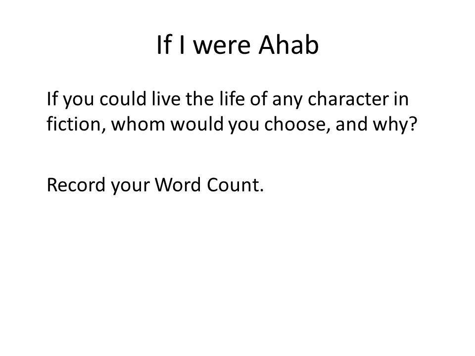 If I were Ahab If you could live the life of any character in fiction, whom would you choose, and why.