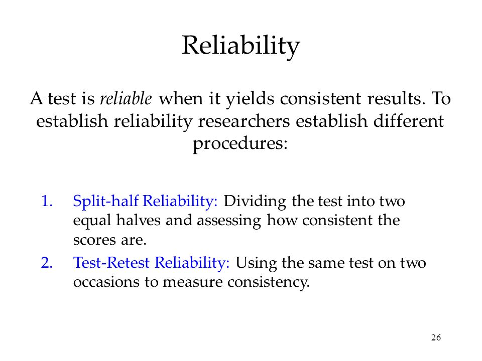 Reliability A test is reliable when it yields consistent results. To establish reliability researchers establish different procedures: