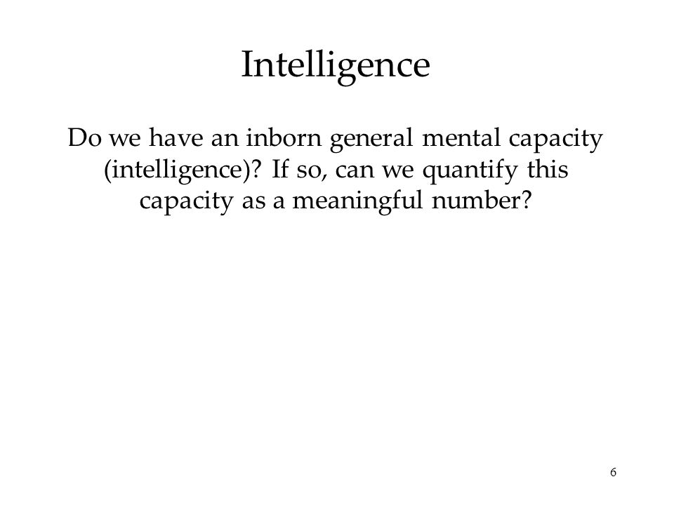 Intelligence Do we have an inborn general mental capacity (intelligence).