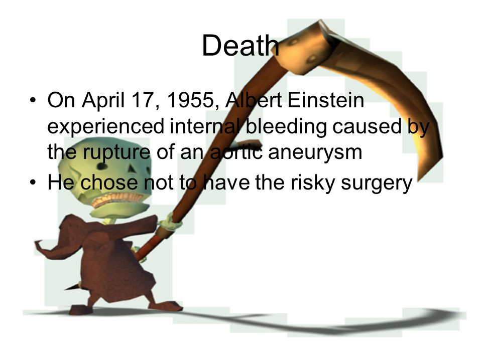 Death On April 17, 1955, Albert Einstein experienced internal bleeding caused by the rupture of an aortic aneurysm.