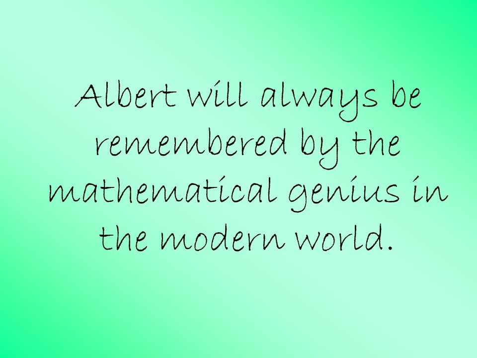 Albert will always be remembered by the mathematical genius in the modern world.