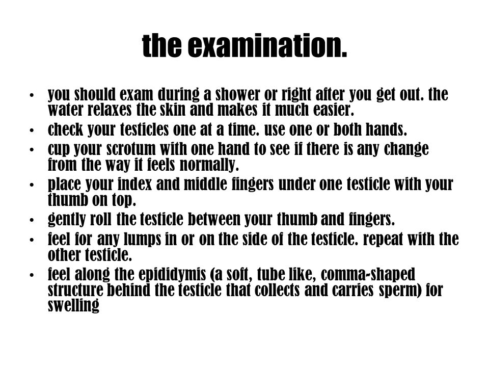 the examination. you should exam during a shower or right after you get out. the water relaxes the skin and makes it much easier.