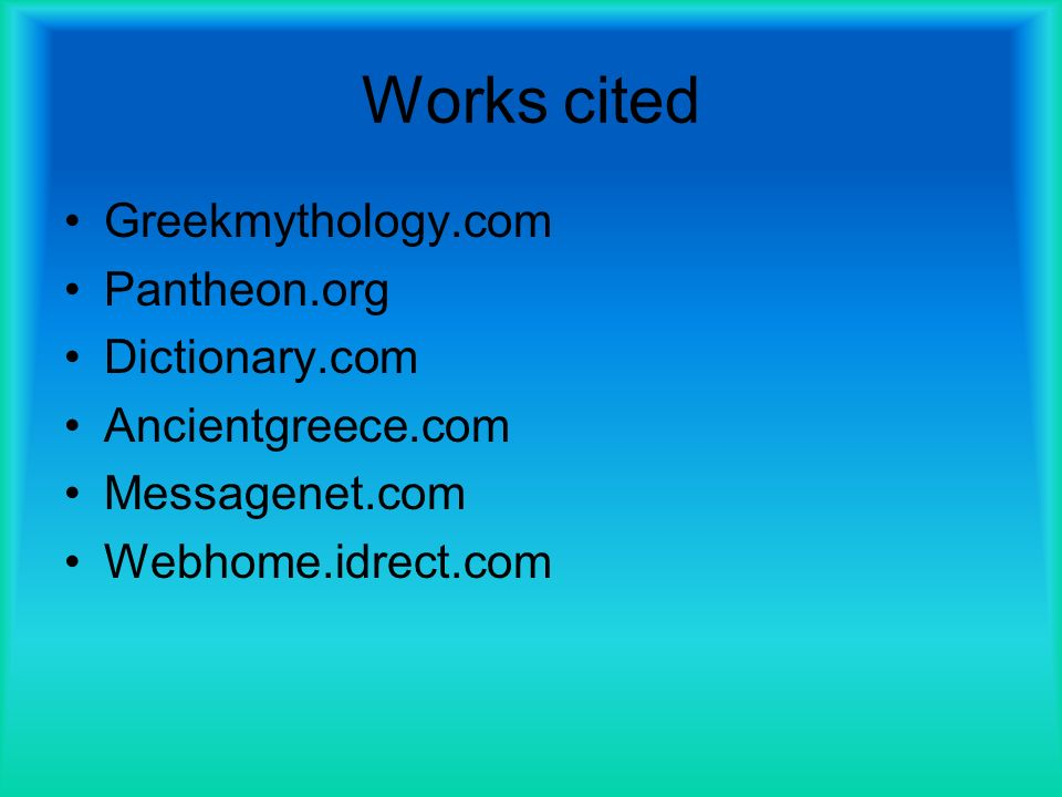 Works cited Greekmythology.com Pantheon.org Dictionary.com