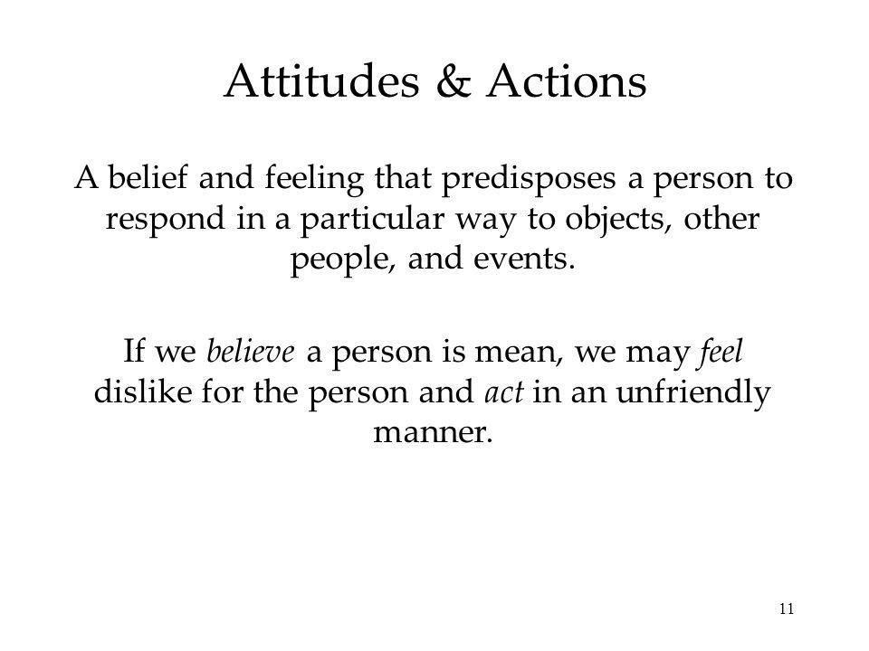 Attitudes & Actions A belief and feeling that predisposes a person to respond in a particular way to objects, other people, and events.