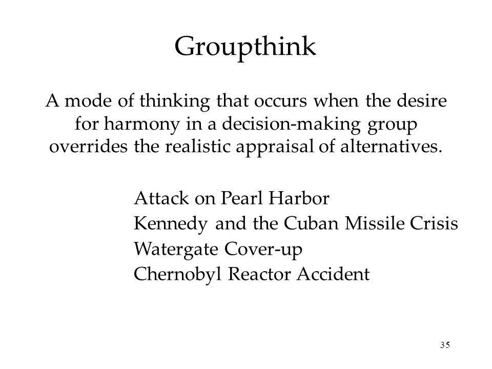 Groupthink A mode of thinking that occurs when the desire for harmony in a decision-making group overrides the realistic appraisal of alternatives.