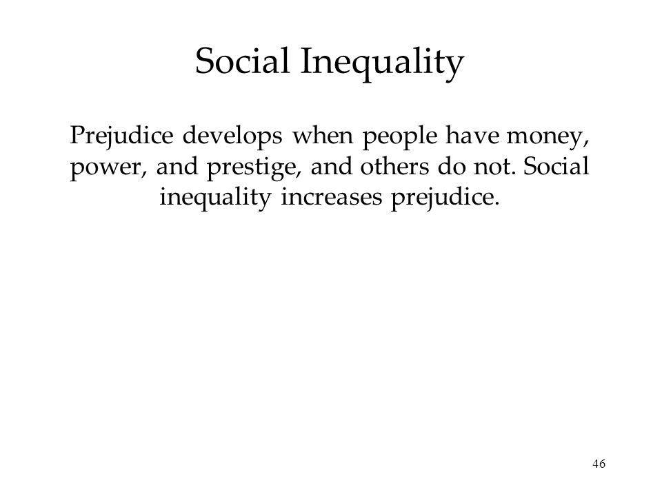 Social Inequality Prejudice develops when people have money, power, and prestige, and others do not.