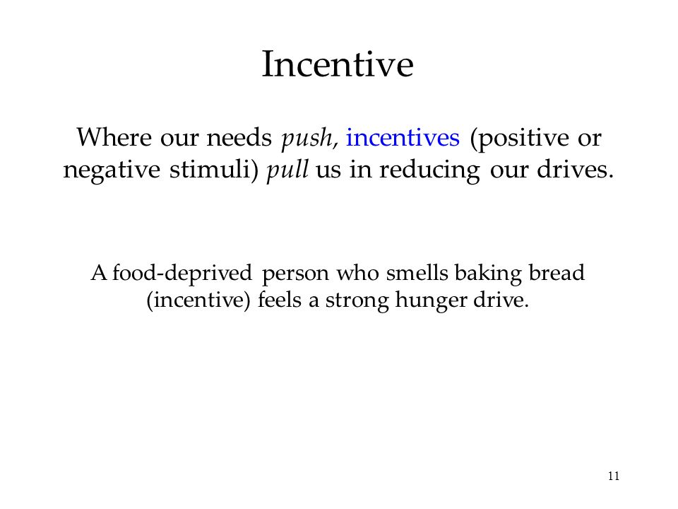 Incentive Where our needs push, incentives (positive or negative stimuli) pull us in reducing our drives.