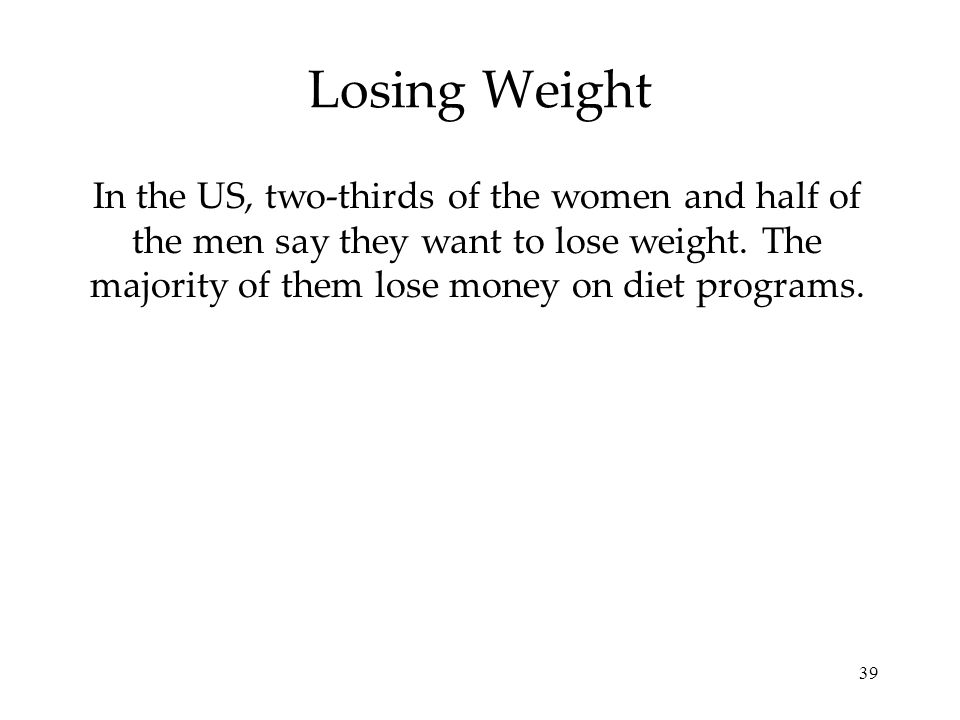 Losing Weight In the US, two-thirds of the women and half of the men say they want to lose weight.