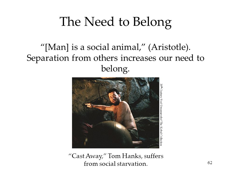 The Need to Belong [Man] is a social animal, (Aristotle). Separation from others increases our need to belong.