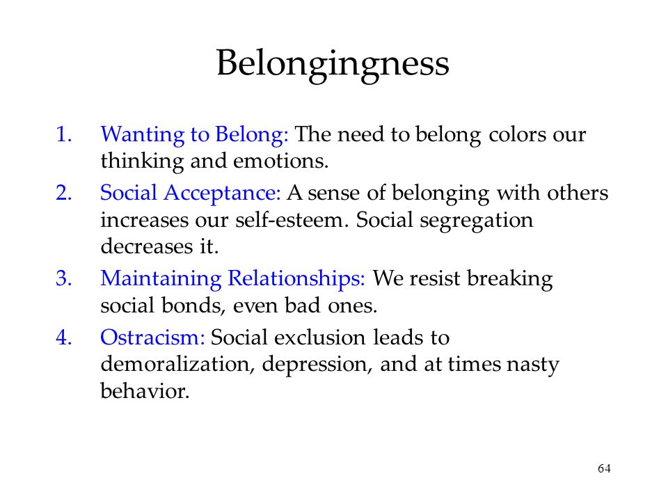 Belongingness Wanting to Belong: The need to belong colors our thinking and emotions.