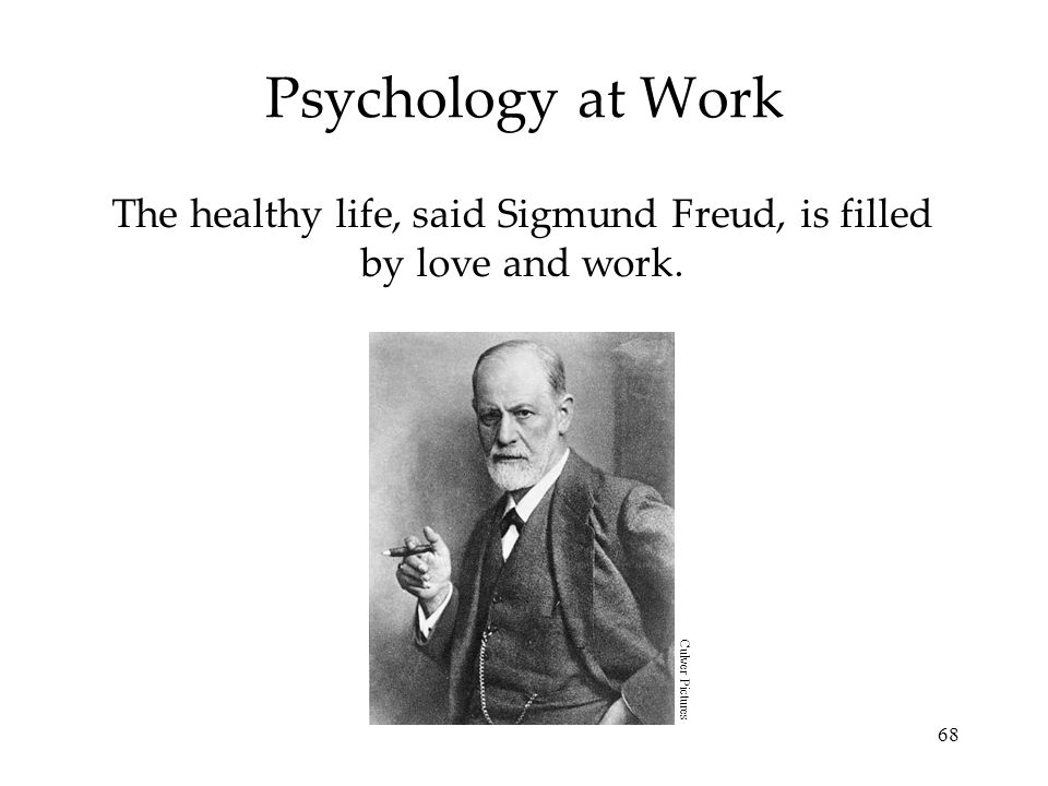 The healthy life, said Sigmund Freud, is filled by love and work.