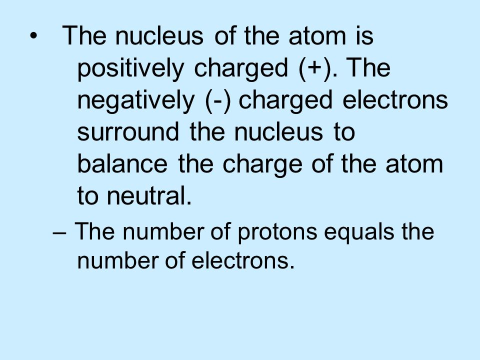 The nucleus of the atom is. positively charged (+). The