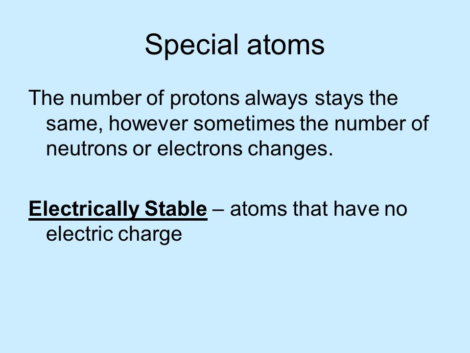 Special atoms The number of protons always stays the same, however sometimes the number of neutrons or electrons changes.