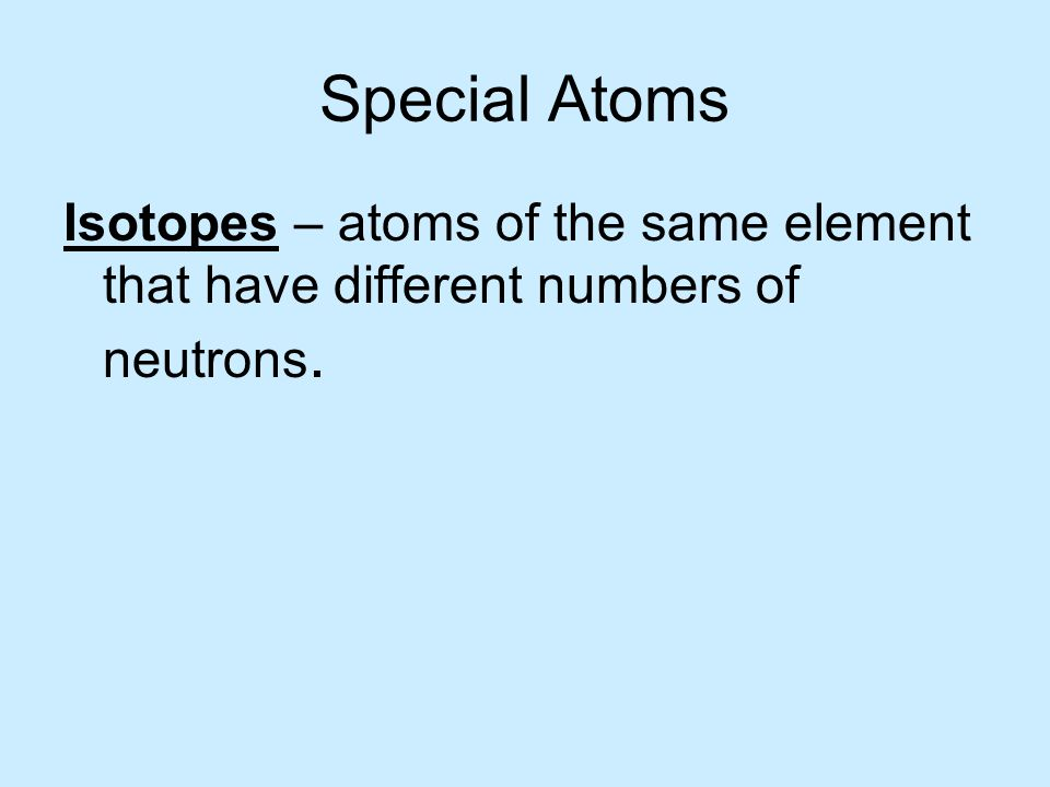 Special Atoms Isotopes – atoms of the same element that have different numbers of neutrons.