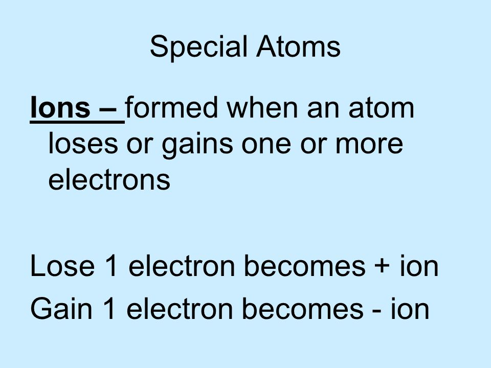 Special Atoms Ions – formed when an atom loses or gains one or more electrons. Lose 1 electron becomes + ion.