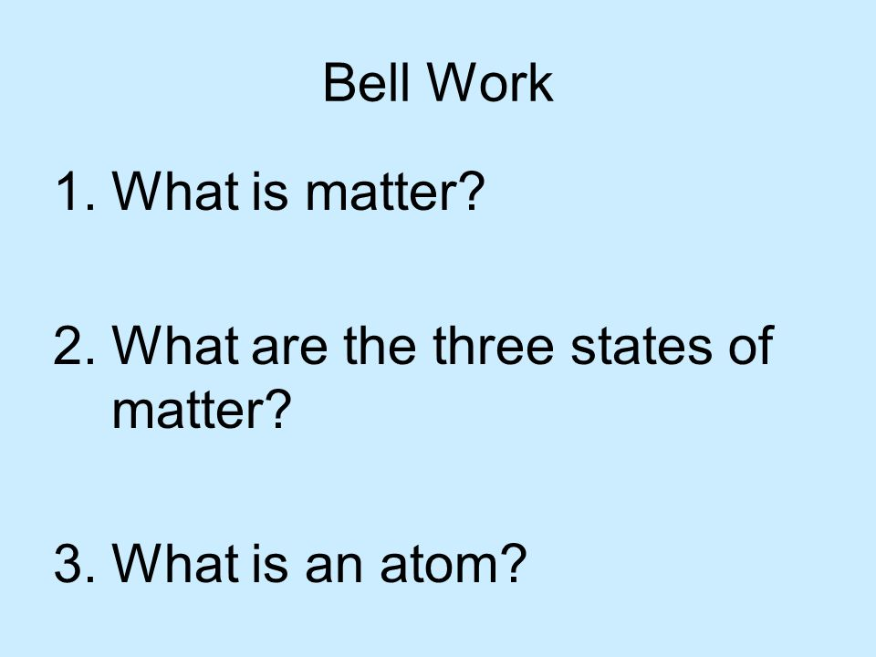 Bell Work What is matter What are the three states of matter What is an atom