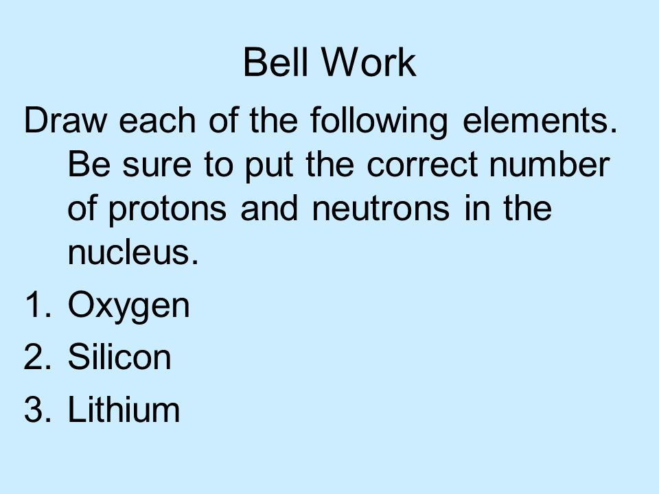 Bell Work Draw each of the following elements. Be sure to put the correct number of protons and neutrons in the nucleus.