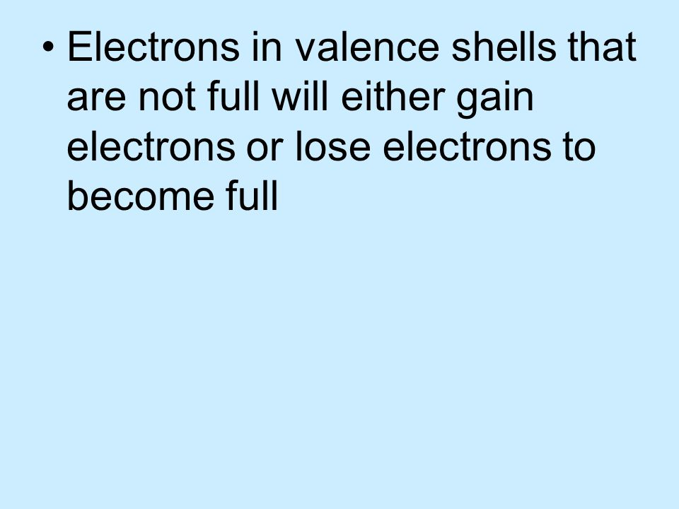 Electrons in valence shells that are not full will either gain electrons or lose electrons to become full