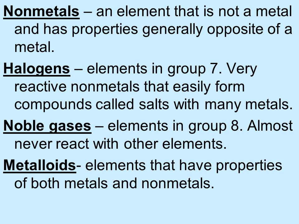 Nonmetals – an element that is not a metal and has properties generally opposite of a metal.