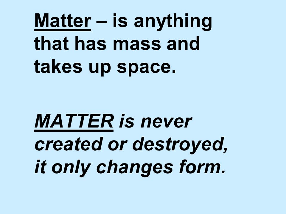 Matter – is anything that has mass and takes up space.