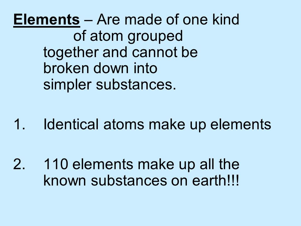 Elements – Are made of one kind. of atom grouped