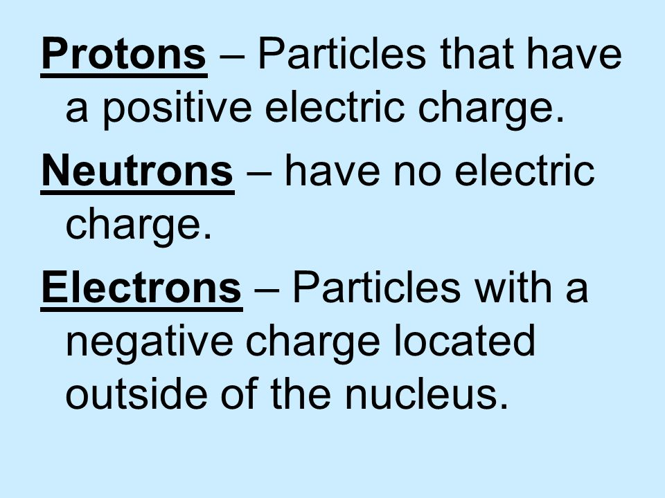 Protons – Particles that have a positive electric charge.