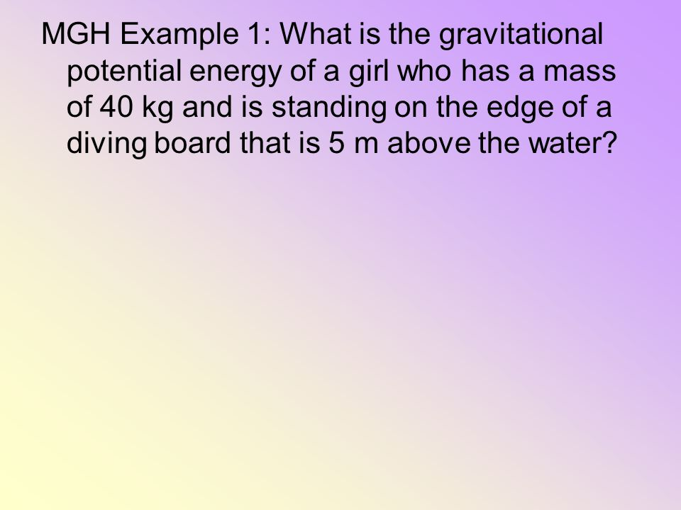 MGH Example 1: What is the gravitational potential energy of a girl who has a mass of 40 kg and is standing on the edge of a diving board that is 5 m above the water