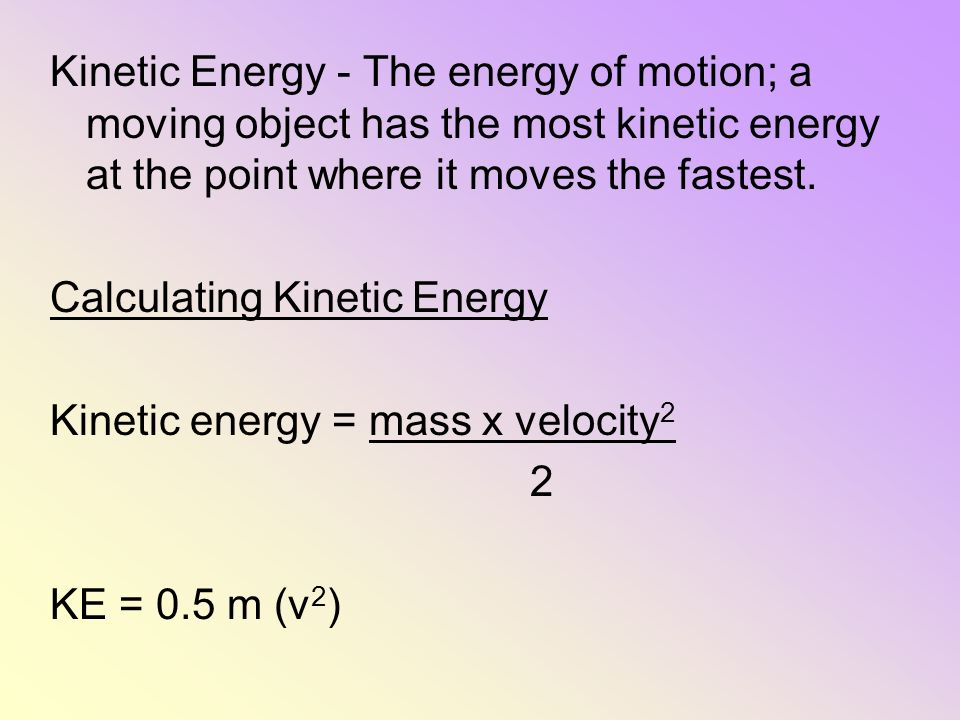 Kinetic Energy - The energy of motion; a moving object has the most kinetic energy at the point where it moves the fastest.