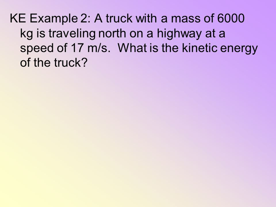KE Example 2: A truck with a mass of 6000 kg is traveling north on a highway at a speed of 17 m/s.