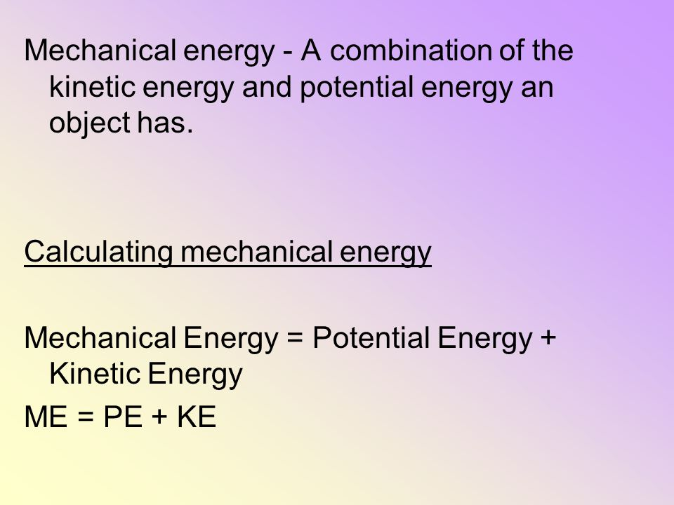 Mechanical energy - A combination of the kinetic energy and potential energy an object has.