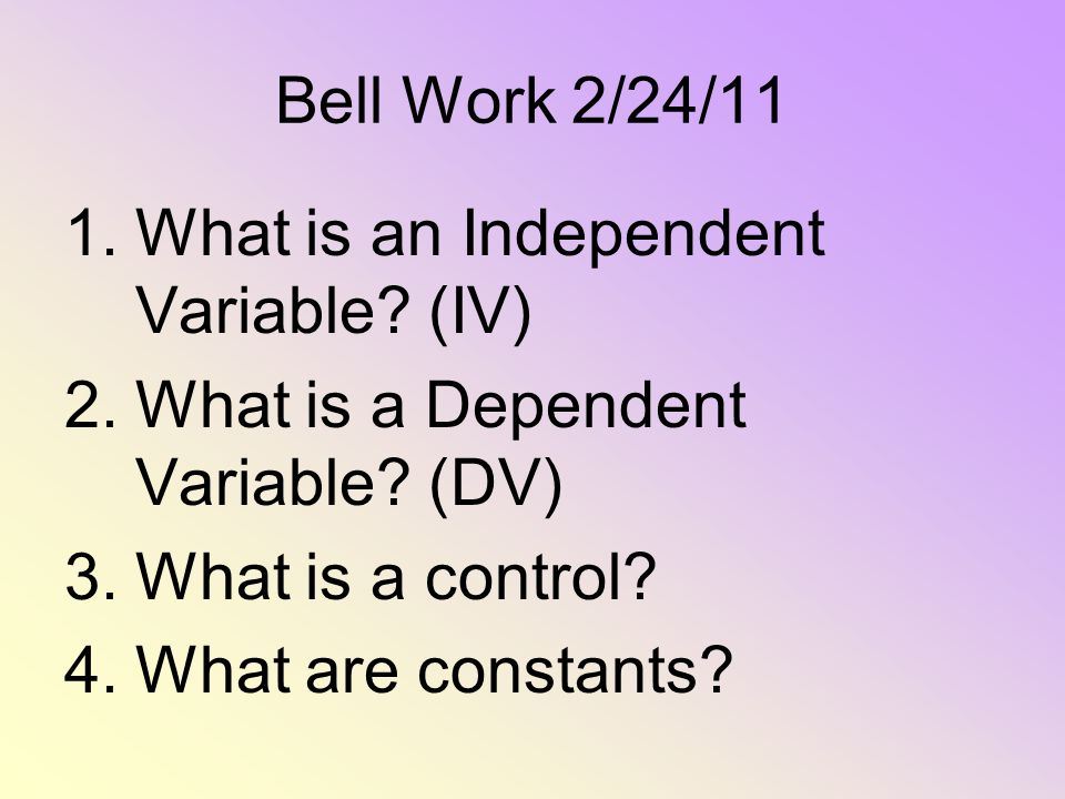 Bell Work 2/24/11 What is an Independent Variable (IV) What is a Dependent Variable (DV) What is a control
