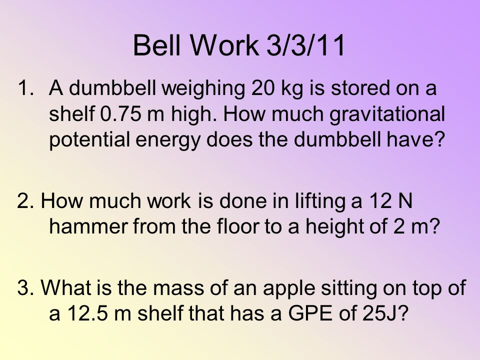 Bell Work 3/3/11 A dumbbell weighing 20 kg is stored on a shelf 0.75 m high. How much gravitational potential energy does the dumbbell have