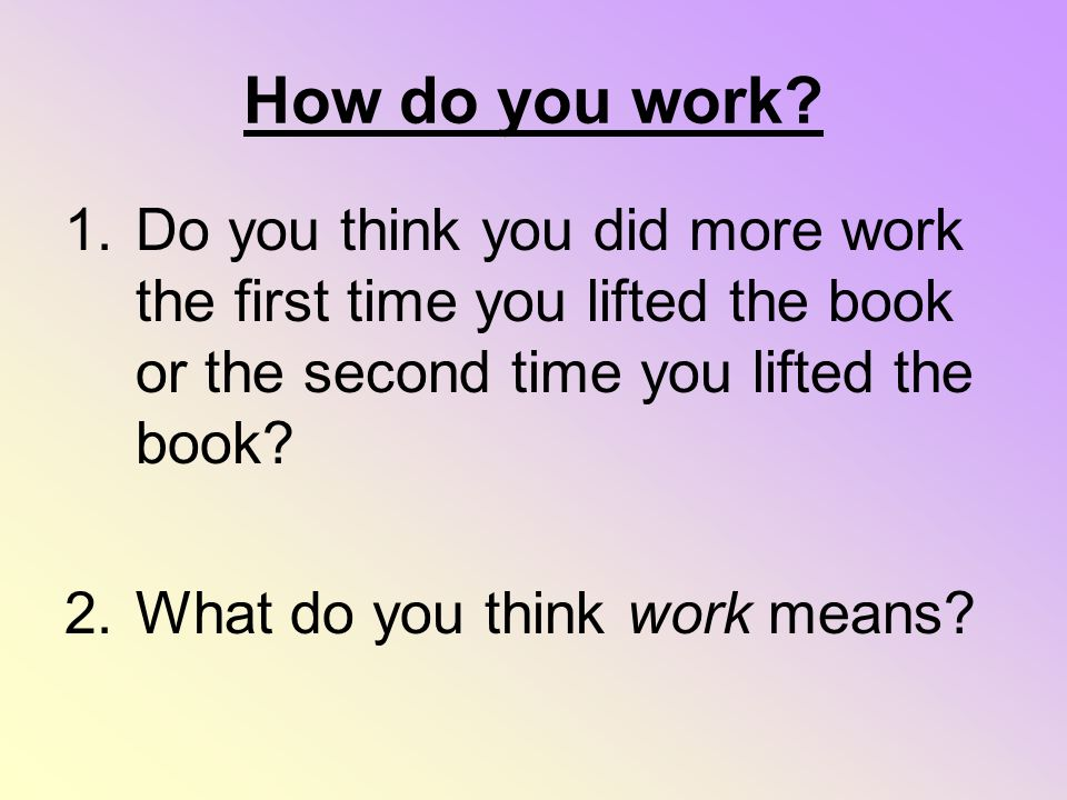 How do you work Do you think you did more work the first time you lifted the book or the second time you lifted the book