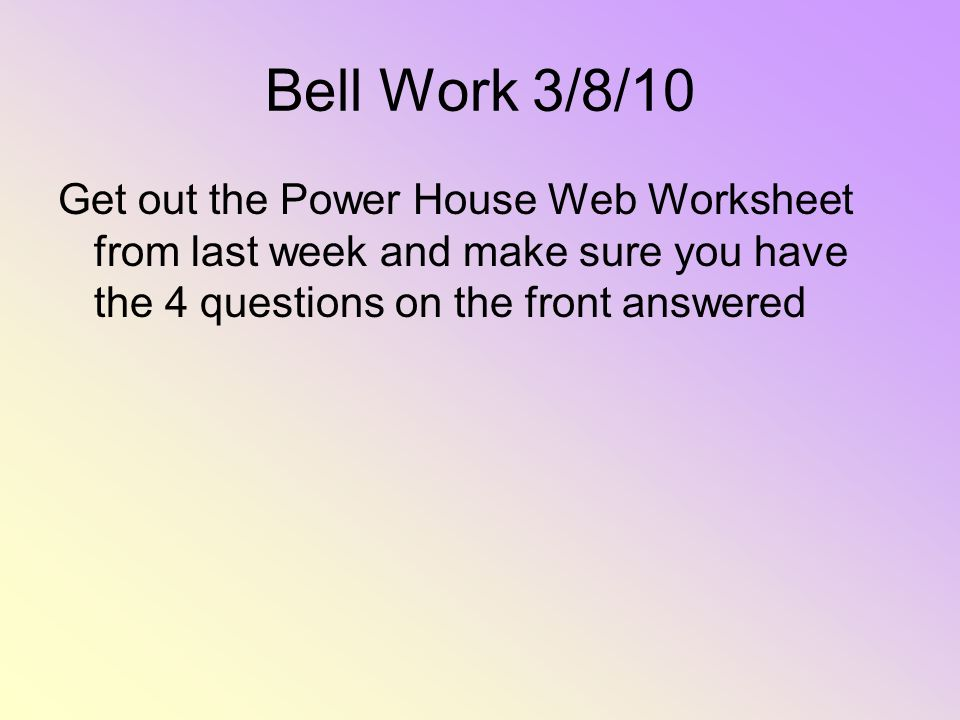 Bell Work 3/8/10 Get out the Power House Web Worksheet from last week and make sure you have the 4 questions on the front answered.