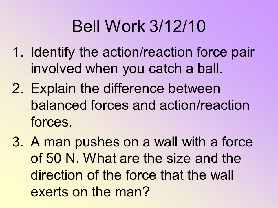 Bell Work 3/12/10 Identify the action/reaction force pair involved when you catch a ball.
