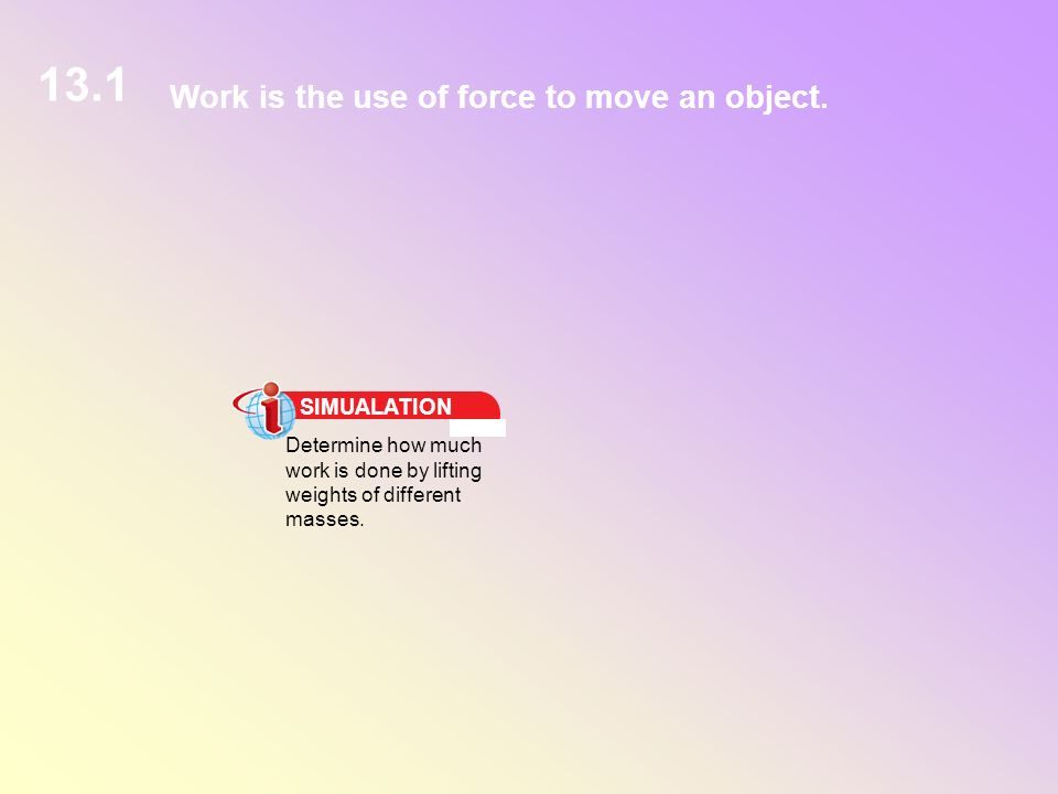 13.1 Work is the use of force to move an object. SIMUALATION