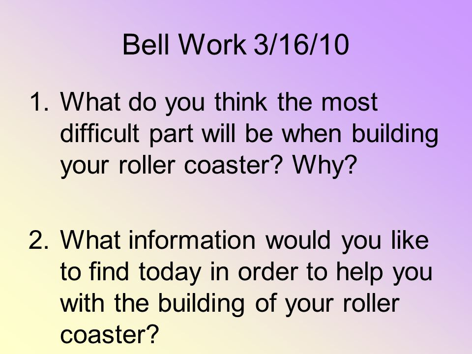 Bell Work 3/16/10 What do you think the most difficult part will be when building your roller coaster Why