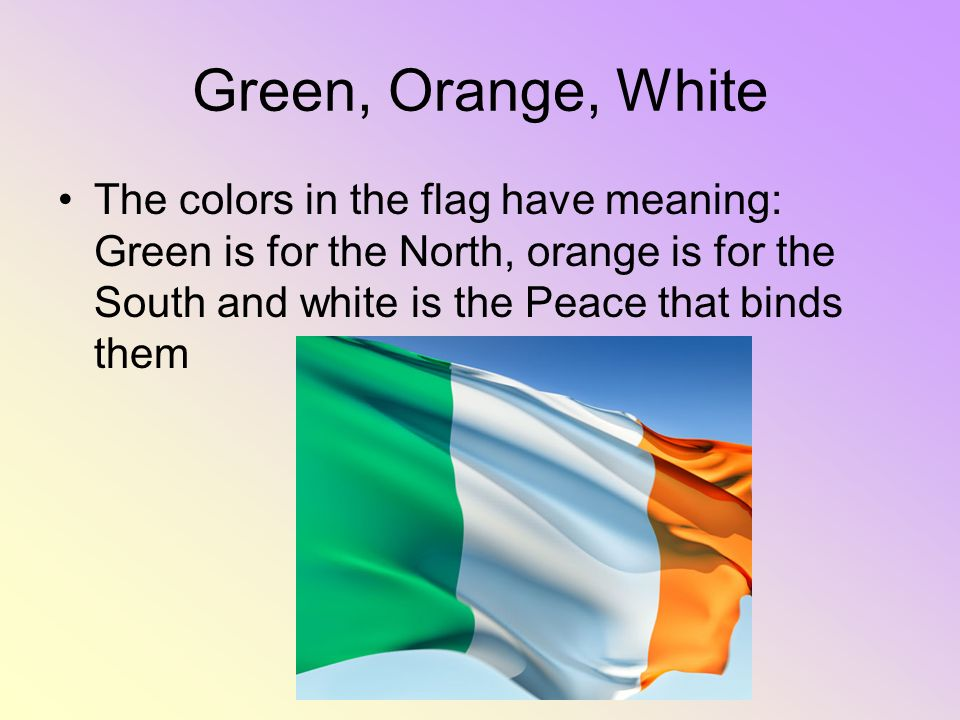 Green, Orange, White The colors in the flag have meaning: Green is for the North, orange is for the South and white is the Peace that binds them.