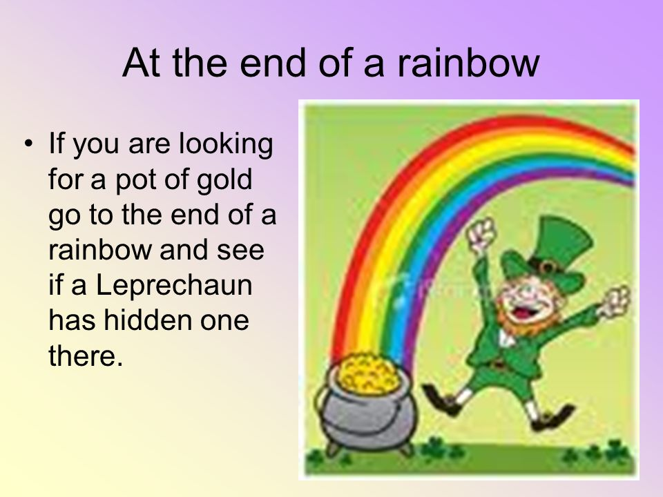 At the end of a rainbow If you are looking for a pot of gold go to the end of a rainbow and see if a Leprechaun has hidden one there.