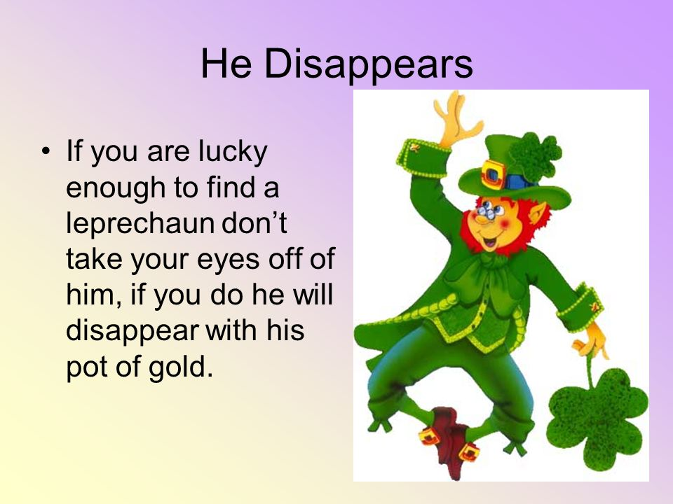He Disappears If you are lucky enough to find a leprechaun don't take your eyes off of him, if you do he will disappear with his pot of gold.
