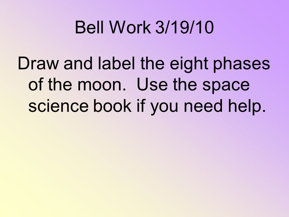 Bell Work 3/19/10 Draw and label the eight phases of the moon.