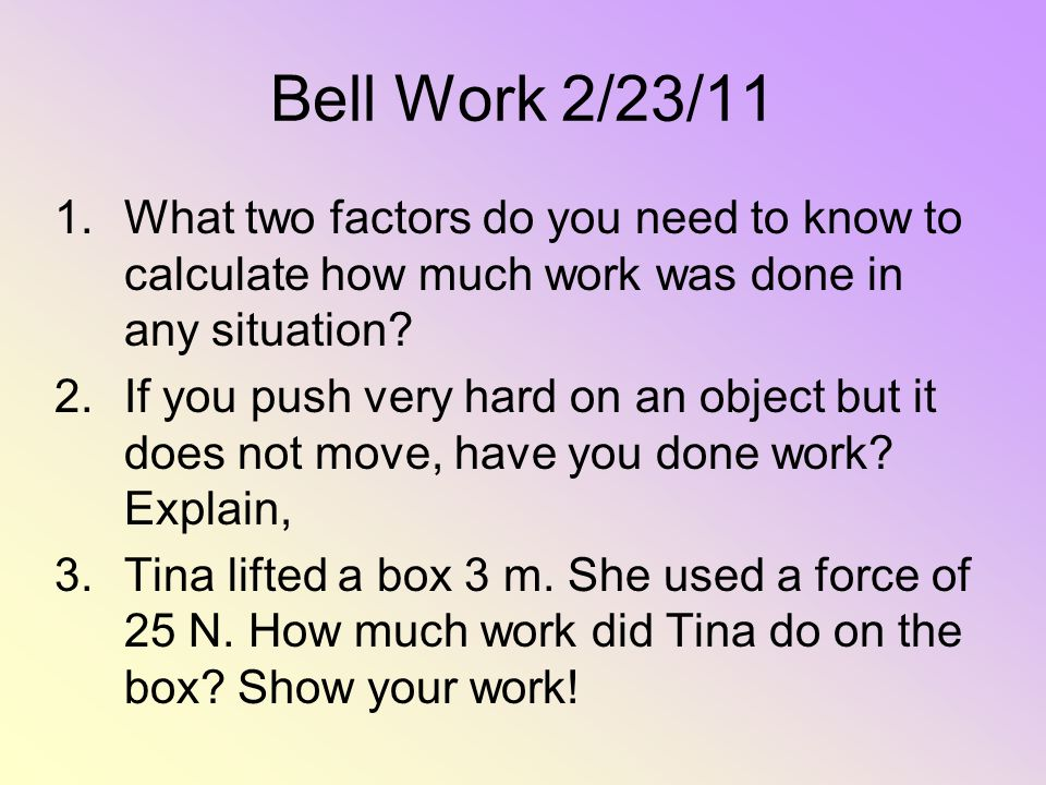 Bell Work 2/23/11 What two factors do you need to know to calculate how much work was done in any situation